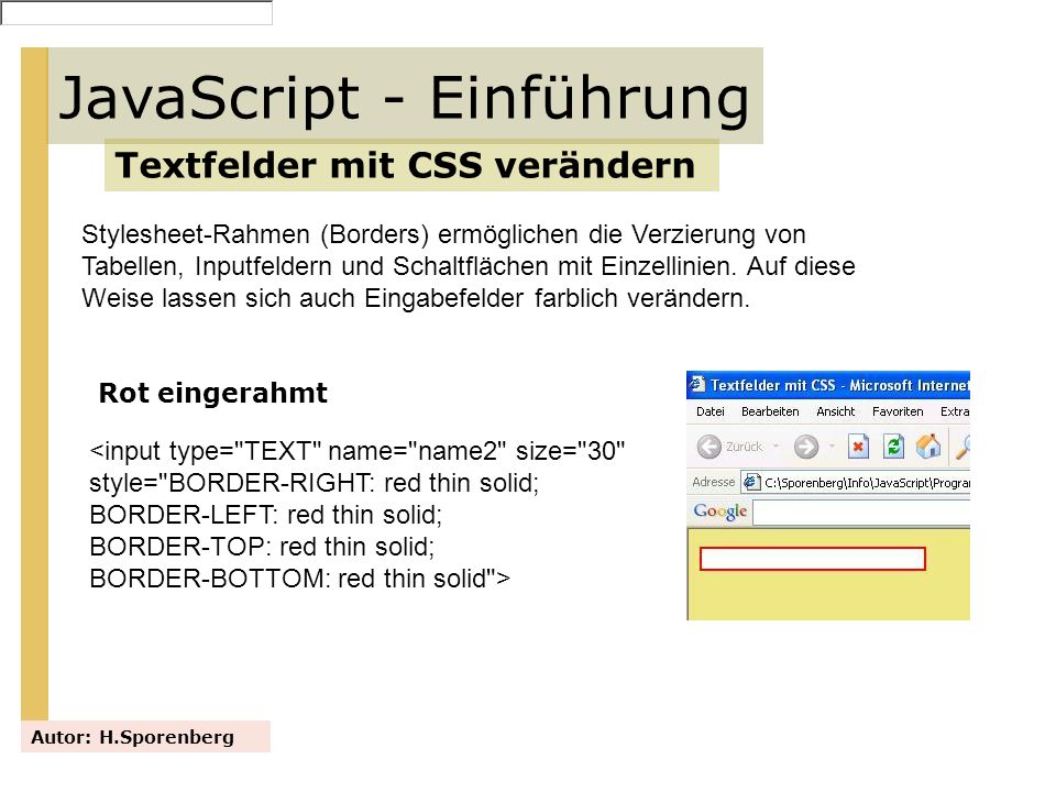 JavaScript - Einführung Textfelder mit CSS verändern Autor: H.Sporenberg Farbig eingerahmt Links und rechts offen <input type= TEXT name= name size= 30 style= BORDER-RIGHT: #EEE685 thin solid; BORDER-LEFT: #EEE685 thin solid; BORDER-TOP: blue thin solid; BORDER-BOTTOM: blue thin solid; >