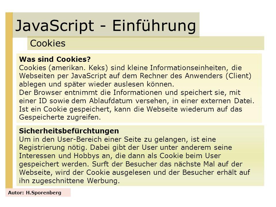 JavaScript - Einführung Cookies Autor: H.Sporenberg Was sind Cookies? Cookies (amerikan. Keks) sind kleine Informationseinheiten, die Webseiten per Ja