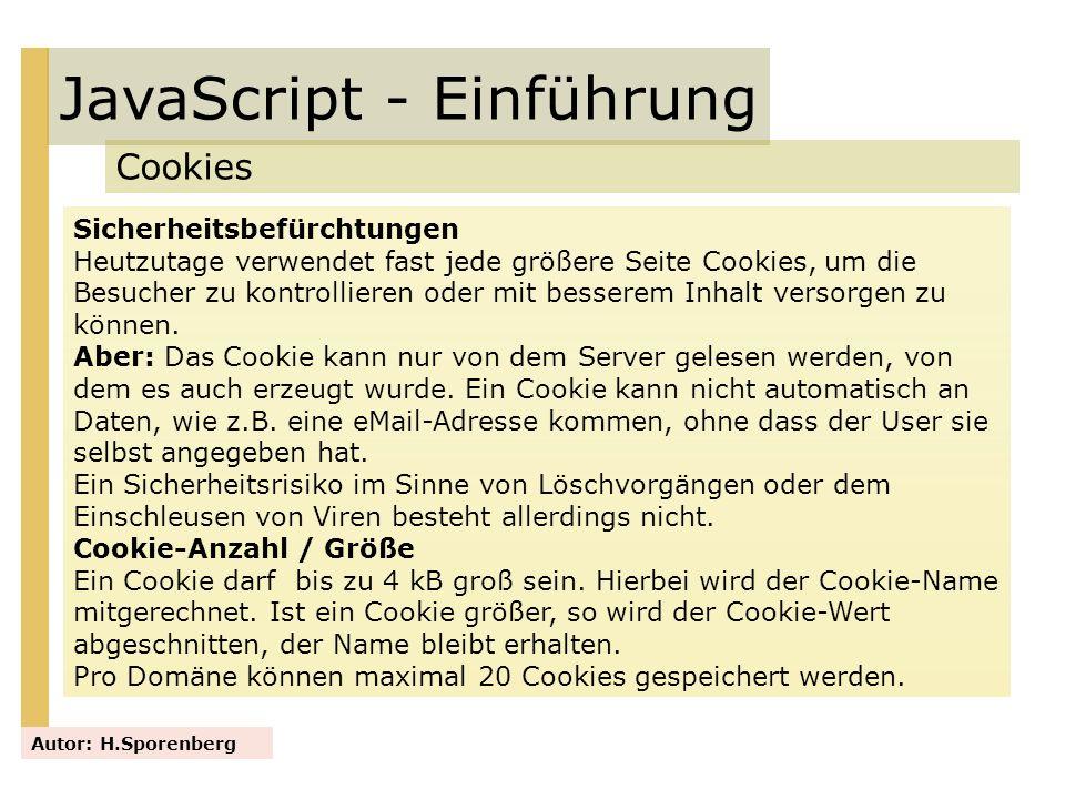 JavaScript - Einführung Cookies Autor: H.Sporenberg Sicherheitsbefürchtungen Heutzutage verwendet fast jede größere Seite Cookies, um die Besucher zu