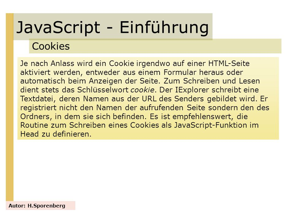 JavaScript - Einführung Cookies Autor: H.Sporenberg Je nach Anlass wird ein Cookie irgendwo auf einer HTML-Seite aktiviert werden, entweder aus einem
