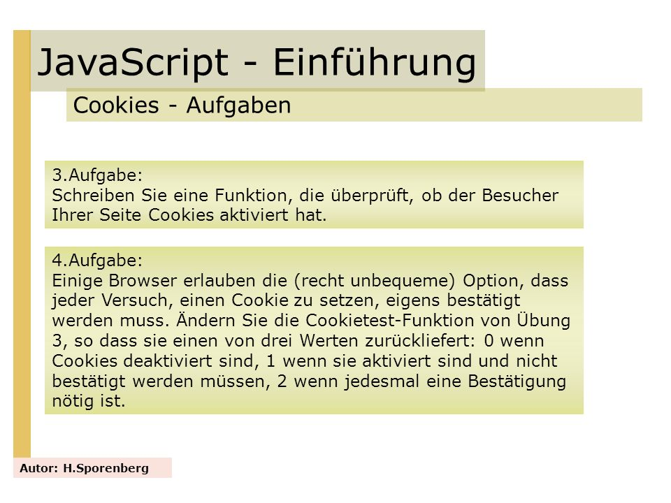 JavaScript - Einführung Cookies - Aufgaben Autor: H.Sporenberg 3.Aufgabe: Schreiben Sie eine Funktion, die überprüft, ob der Besucher Ihrer Seite Cook