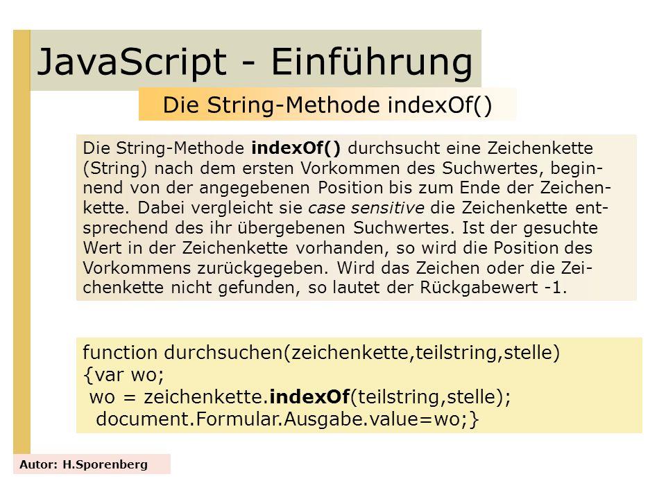 JavaScript - Einführung Autor: H.Sporenberg Die String-Methode indexOf() Die String-Methode indexOf() durchsucht eine Zeichenkette (String) nach dem e