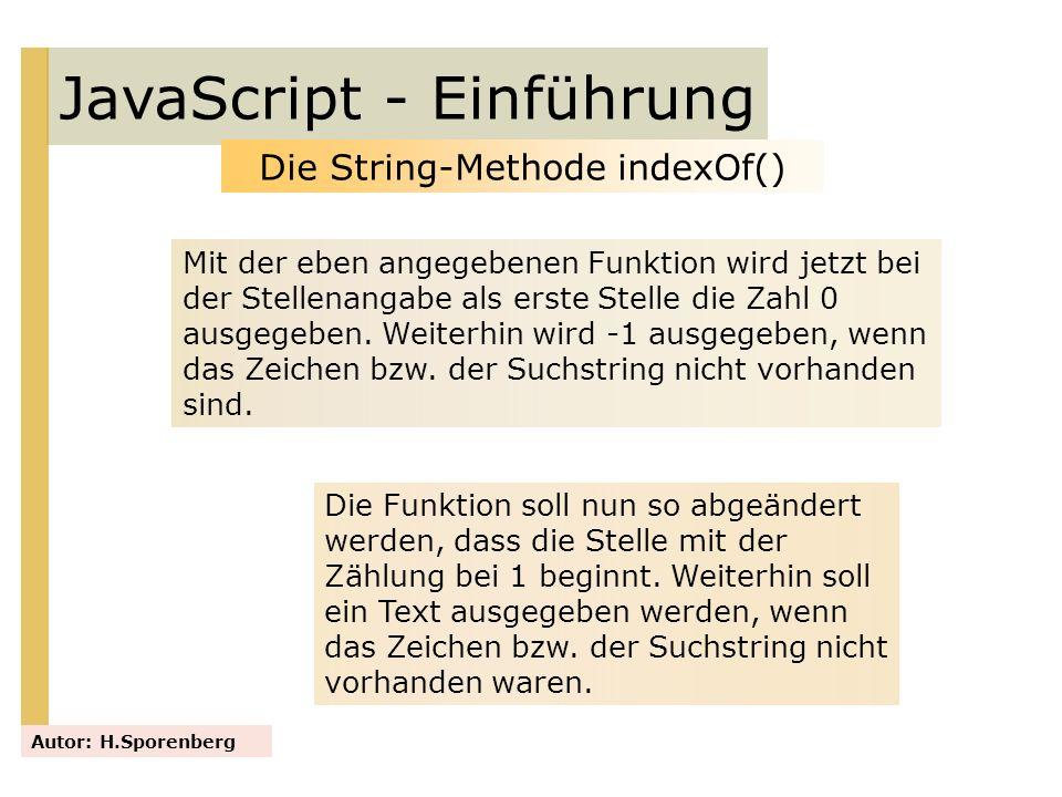 JavaScript - Einführung Autor: H.Sporenberg Die String-Methode indexOf() Mit der eben angegebenen Funktion wird jetzt bei der Stellenangabe als erste