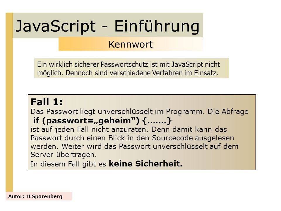 JavaScript - Einführung Autor: H.Sporenberg Kennwort Ein wirklich sicherer Passwortschutz ist mit JavaScript nicht möglich. Dennoch sind verschiedene