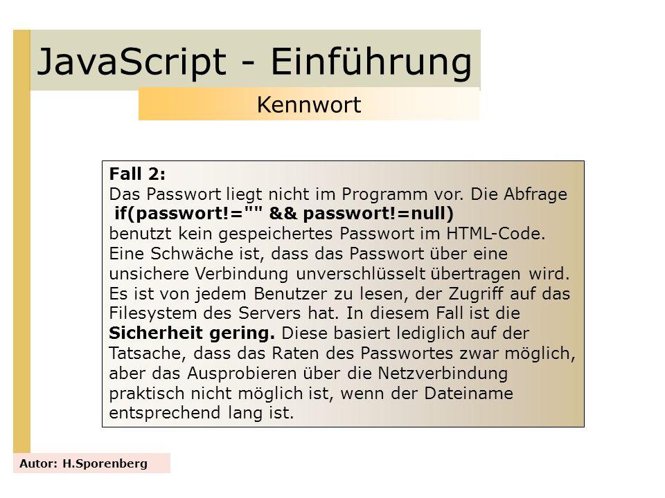 JavaScript - Einführung Autor: H.Sporenberg Kennwort Fall 2: Das Passwort liegt nicht im Programm vor. Die Abfrage if(passwort!=