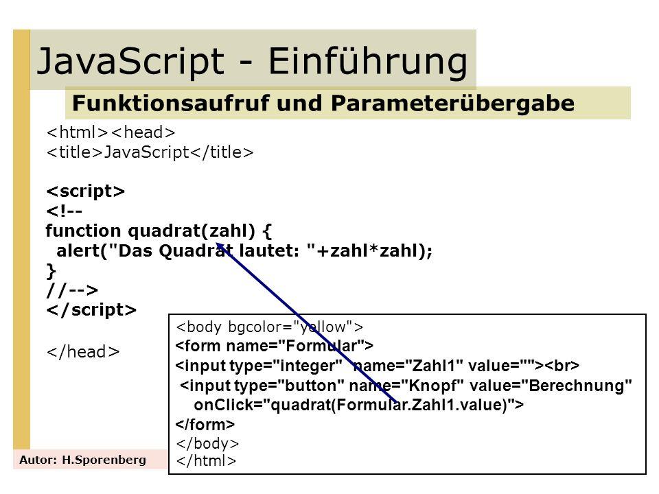 JavaScript <!-- function quadrat(zahl) { var x; x = zahl*zahl; alert( Das Quadrat lautet: +x); } //--> JavaScript - Einführung Funktionsaufruf und Parameterübergabe Autor: H.Sporenberg <input type= button name= Knopf value= Berechnung onClick= quadrat(Formular.Zahl1.value) >