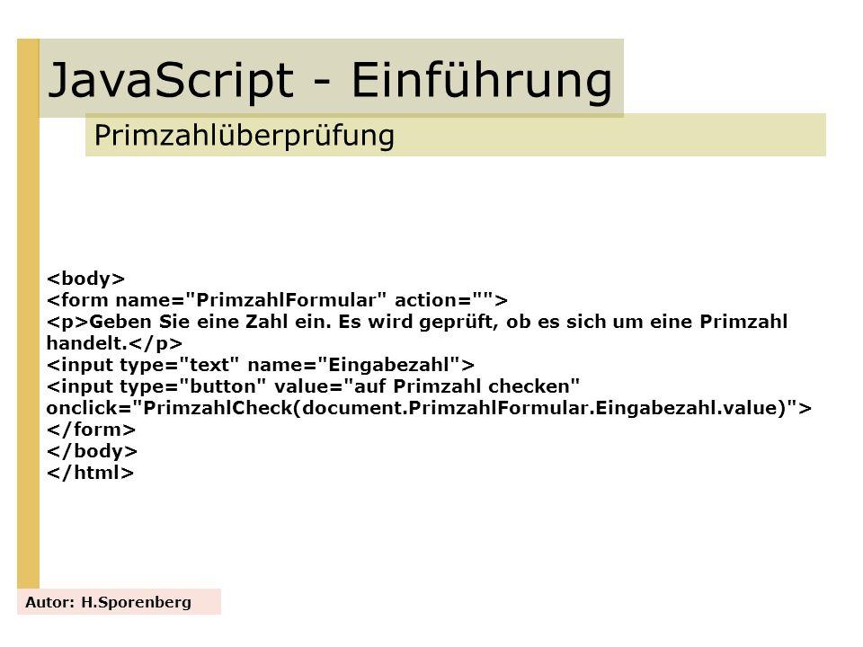 JavaScript - Einführung Primzahlüberprüfung Autor: H.Sporenberg Geben Sie eine Zahl ein. Es wird geprüft, ob es sich um eine Primzahl handelt. <input