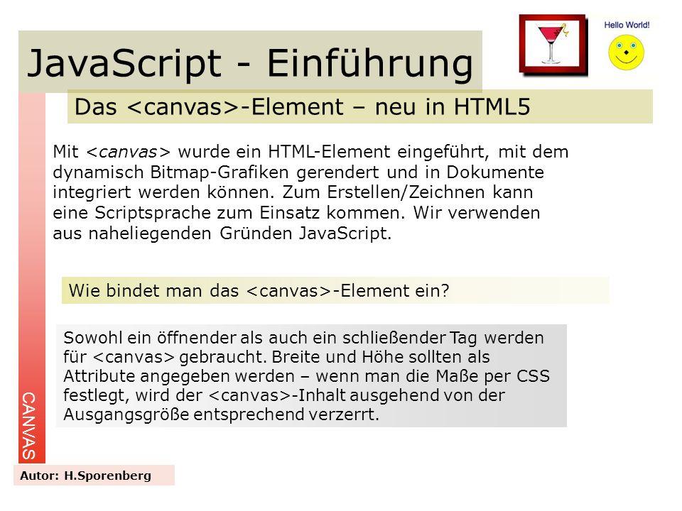 JavaScript - Einführung Das -Element – neu in HTML5 CANVAS Autor: H.Sporenberg Mit wurde ein HTML-Element eingeführt, mit dem dynamisch Bitmap-Grafike