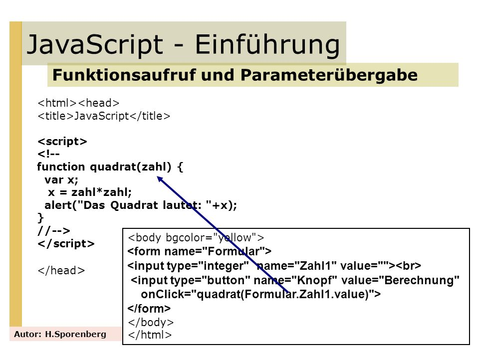 JavaScript <!-- function quadrat(zahl) { var x; x = zahl*zahl; document.Formular.Ausgabe.value=x;} //--> JavaScript - Einführung Funktionsaufruf und Parameterübergabe Autor: H.Sporenberg <input type= button name= Knopf value= Berechnung onClick= quadrat(Formular.Zahl1.value) > Das Ergebnis lautet: