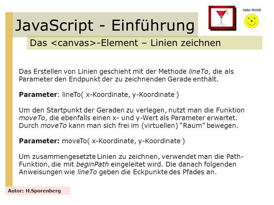 JavaScript - Einführung Das -Element – Linien zeichnen Autor: H.Sporenberg Das Erstellen von Linien geschieht mit der Methode lineTo, die als Paramete