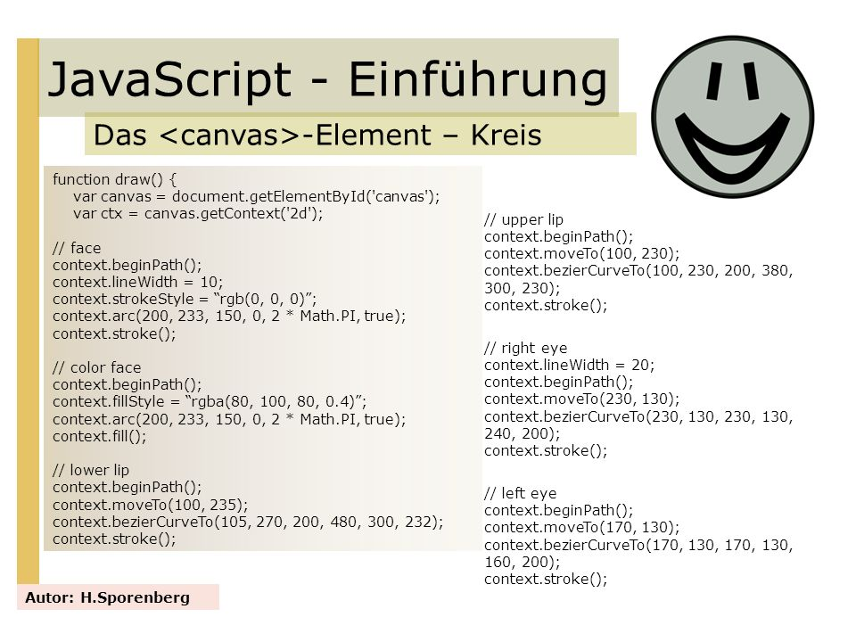JavaScript - Einführung Das -Element – Kreis Autor: H.Sporenberg function draw() { var canvas = document.getElementById('canvas'); var ctx = canvas.ge