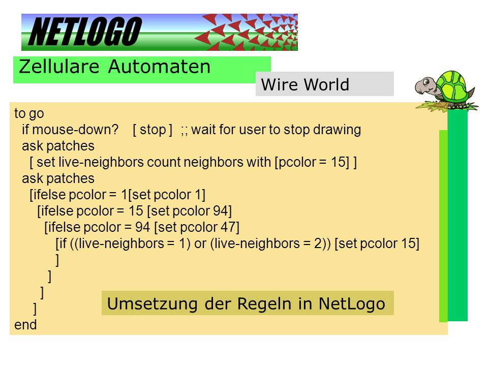 Zellulare Automaten Wire World to go if mouse-down? [ stop ] ;; wait for user to stop drawing ask patches [ set live-neighbors count neighbors with [p