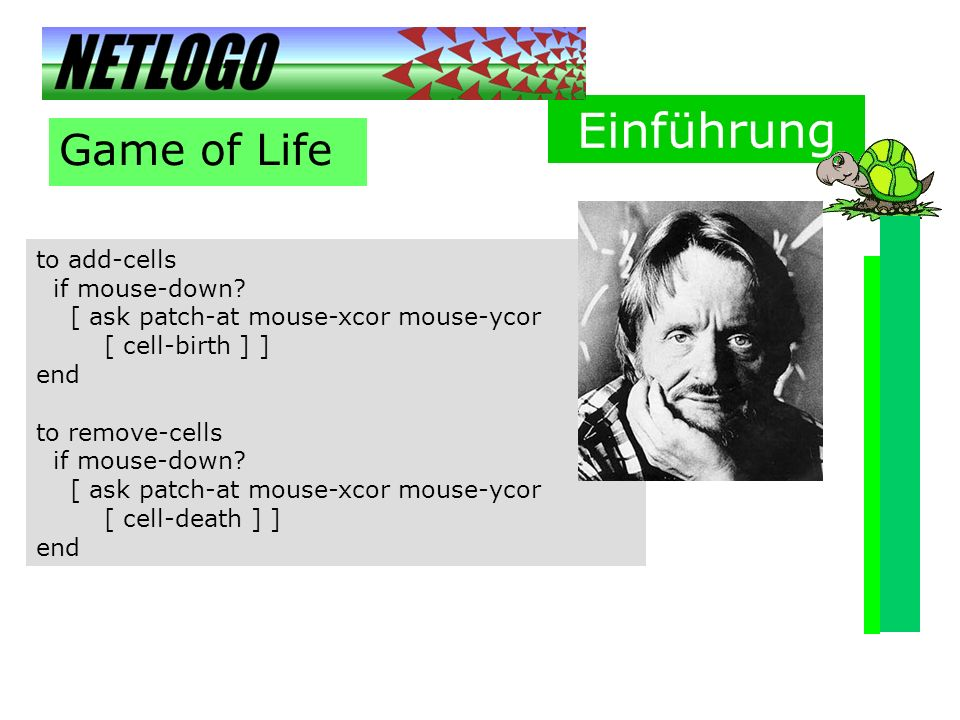 Einführung Game of Life to add-cells if mouse-down? [ ask patch-at mouse-xcor mouse-ycor [ cell-birth ] ] end to remove-cells if mouse-down? [ ask pat