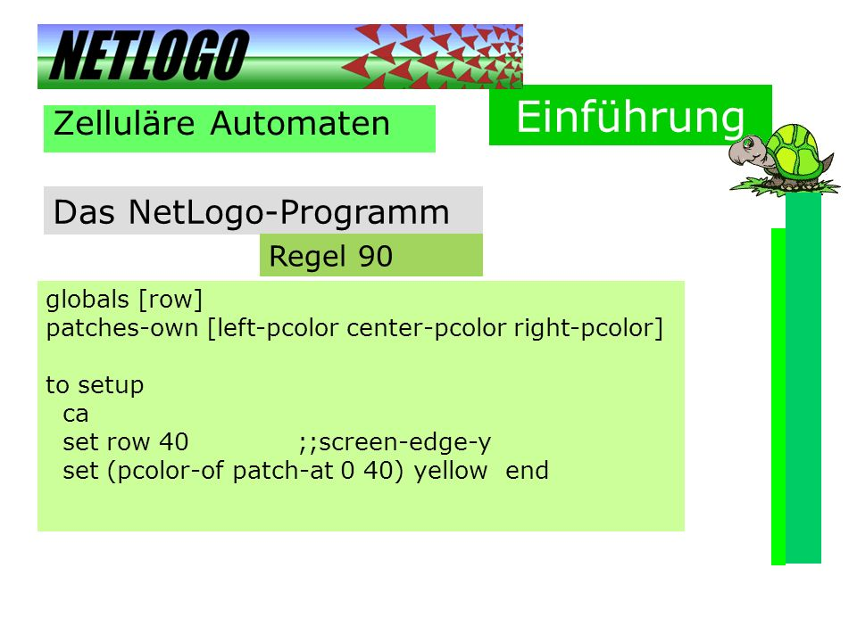 Einführung Zelluläre Automaten Das NetLogo-Programm globals [row] patches-own [left-pcolor center-pcolor right-pcolor] to setup ca set row 40 ;;screen