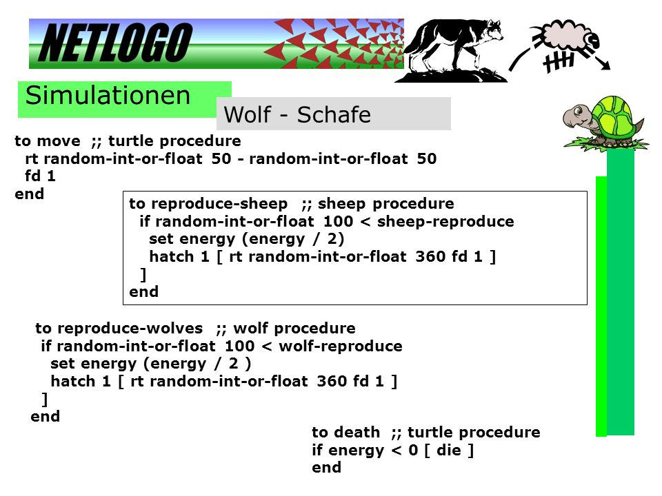Simulationen Wolf - Schafe to move ;; turtle procedure rt random-int-or-float 50 - random-int-or-float 50 fd 1 end to reproduce-sheep ;; sheep procedu
