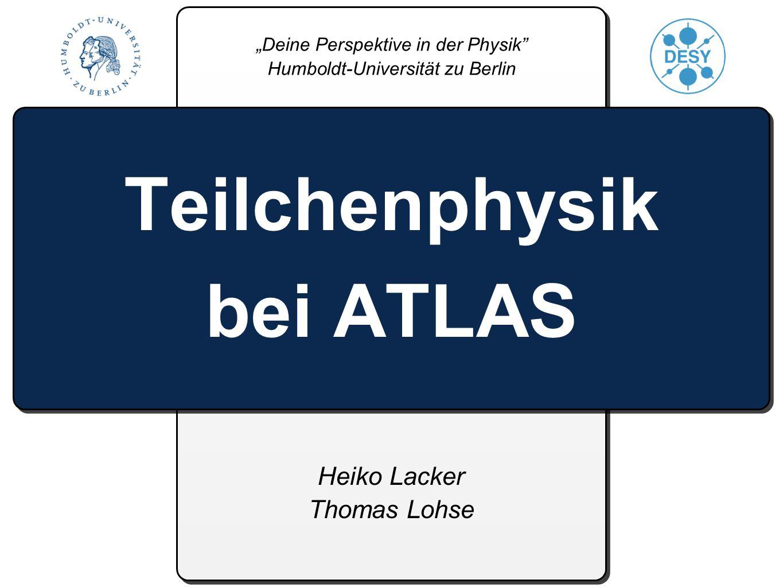 Heiko Lacker Thomas Lohse Teilchenphysik bei ATLAS Deine Perspektive in der Physik Humboldt-Universität zu Berlin