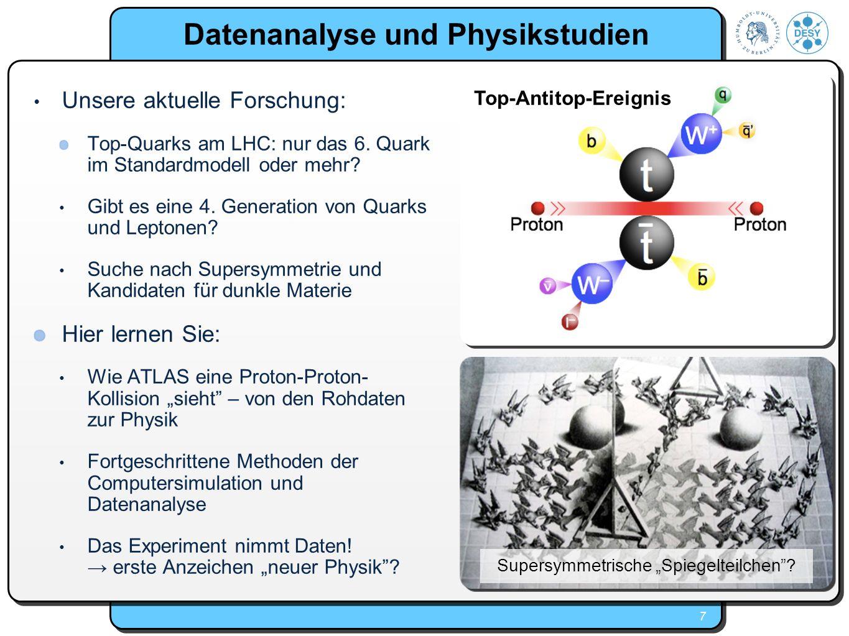 7 Datenanalyse und Physikstudien Unsere aktuelle Forschung: Top-Quarks am LHC: nur das 6. Quark im Standardmodell oder mehr? Gibt es eine 4. Generatio