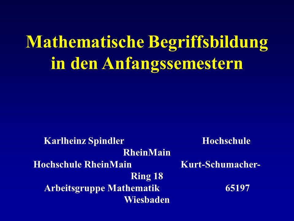 Mathematische Begriffsbildung in den Anfangssemestern Karlheinz Spindler Hochschule RheinMain Hochschule RheinMain Kurt-Schumacher- Ring 18 Arbeitsgru