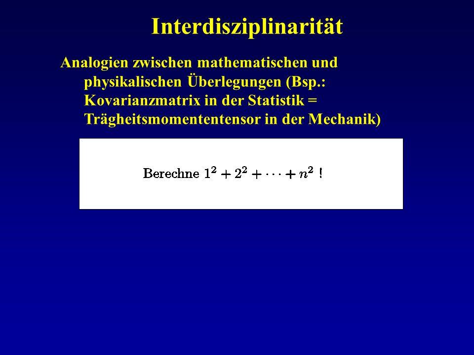 Interdisziplinarität Analogien zwischen mathematischen und physikalischen Überlegungen (Bsp.: Kovarianzmatrix in der Statistik = Trägheitsmomententens