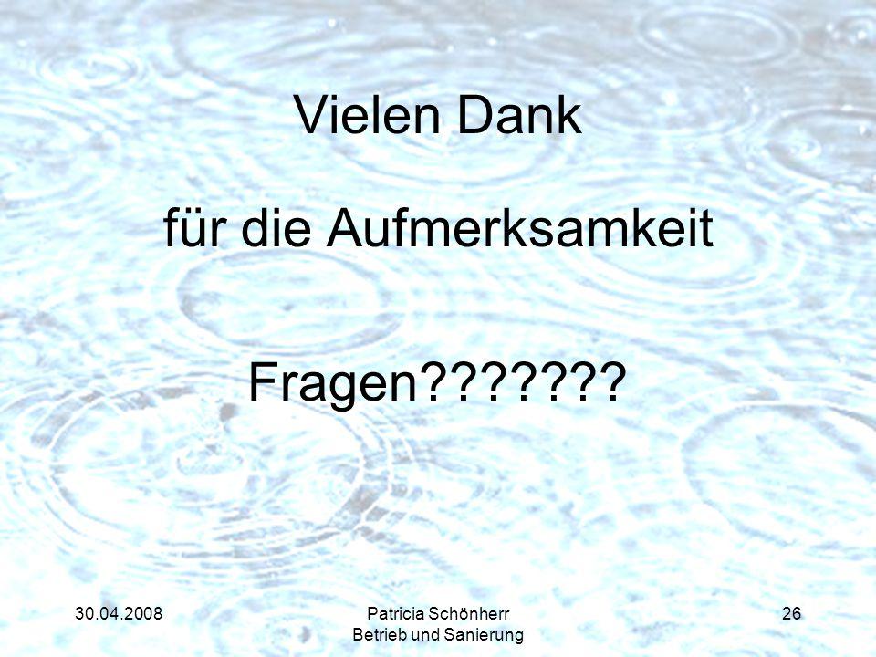 30.04.2008Patricia Schönherr Betrieb und Sanierung Vielen Dank für die Aufmerksamkeit Fragen??????? 26