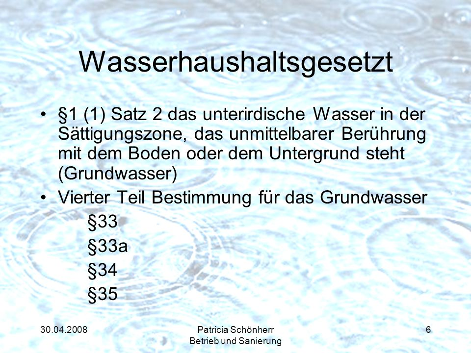 30.04.2008Patricia Schönherr Betrieb und Sanierung Wasserhaushaltsgesetzt §1 (1) Satz 2 das unterirdische Wasser in der Sättigungszone, das unmittelba