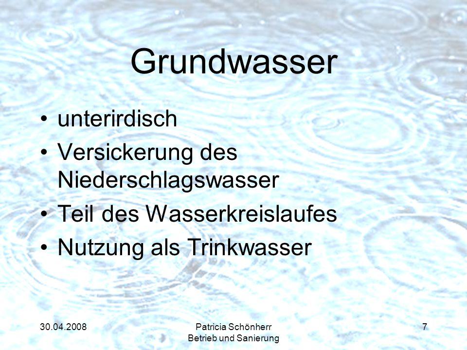 30.04.2008Patricia Schönherr Betrieb und Sanierung Grundwasser unterirdisch Versickerung des Niederschlagswasser Teil des Wasserkreislaufes Nutzung al