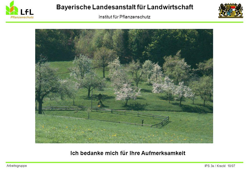 Bayerische Landesanstalt für Landwirtschaft Institut für Pflanzenschutz IPS 3e / Kreckl 10/07 Arbeitsgruppe Ich bedanke mich für Ihre Aufmerksamkeit