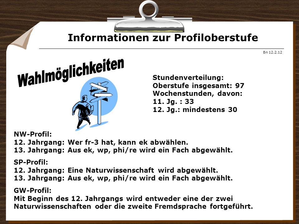 Informationen zur Profiloberstufe Bn 12.2.12 Stundenverteilung: Oberstufe insgesamt: 97 Wochenstunden, davon: 11. Jg. : 33 12. Jg.: mindestens 30 NW-P