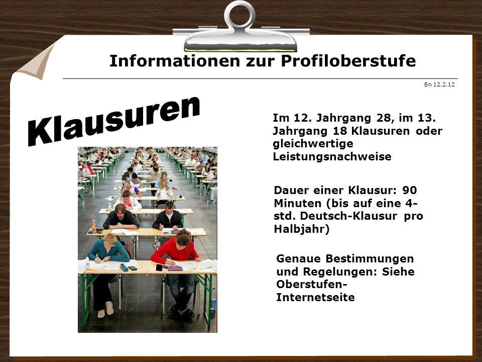 Informationen zur Profiloberstufe Bn 12.2.12 Im 12. Jahrgang 28, im 13. Jahrgang 18 Klausuren oder gleichwertige Leistungsnachweise Dauer einer Klausu
