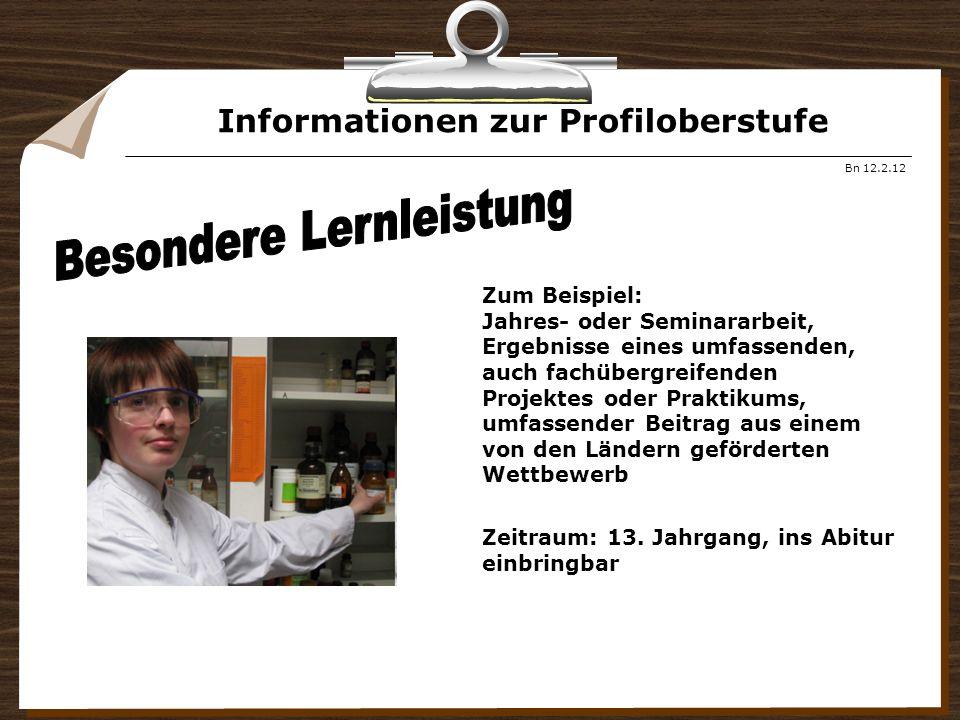 Informationen zur Profiloberstufe Bn 12.2.12 Zum Beispiel: Jahres- oder Seminararbeit, Ergebnisse eines umfassenden, auch fachübergreifenden Projektes