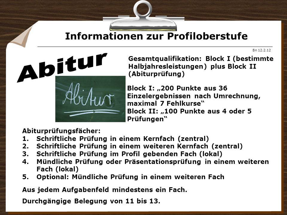 Informationen zur Profiloberstufe Bn 12.2.12 Gesamtqualifikation: Block I (bestimmte Halbjahresleistungen) plus Block II (Abiturprüfung) Block I: 200