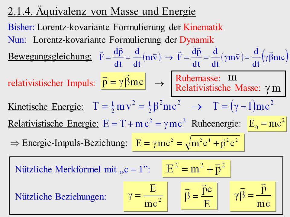 2.1.4. Äquivalenz von Masse und Energie Bisher:Lorentz-kovariante Formulierung der Kinematik Nun:Lorentz-kovariante Formulierung der Dynamik Bewegungs