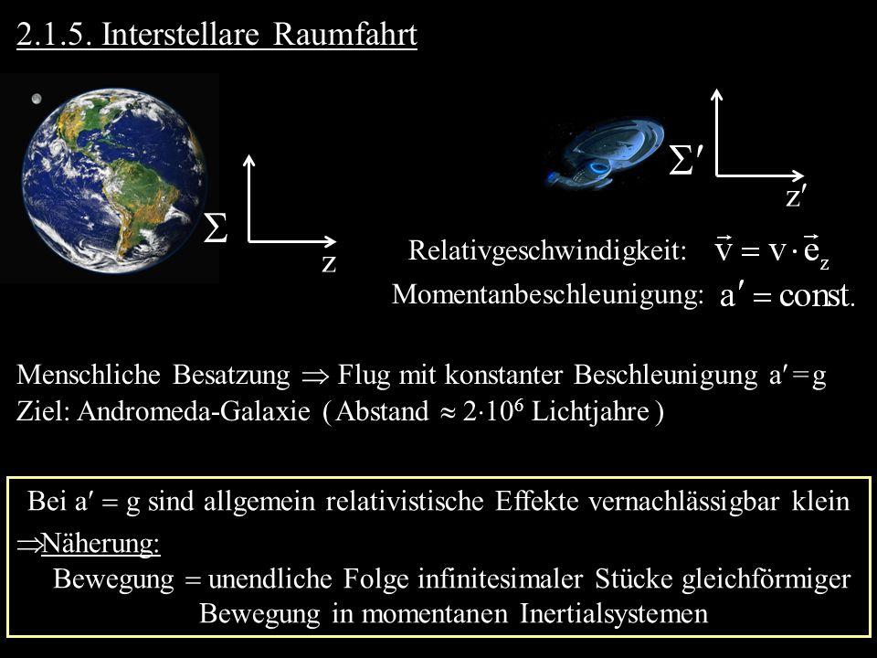 2.1.5. Interstellare Raumfahrt Relativgeschwindigkeit: Momentanbeschleunigung: z z Menschliche Besatzung Flug mit konstanter Beschleunigung a = g Ziel