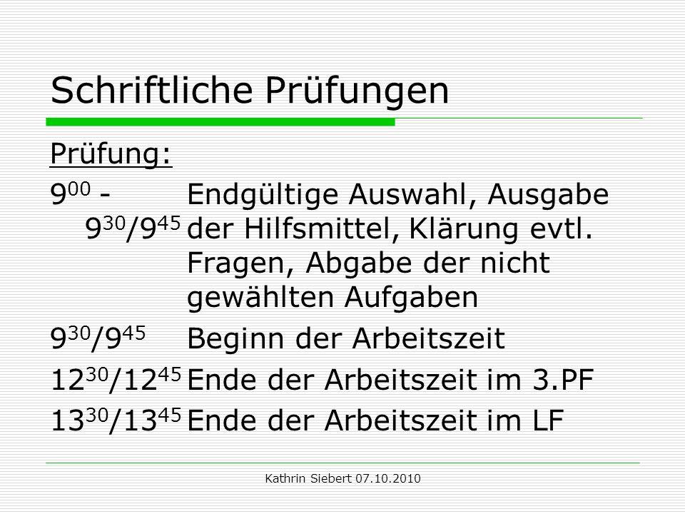 Kathrin Siebert 07.10.2010 Schriftliche Prüfungen Prüfung: 9 00 -Endgültige Auswahl, Ausgabe 9 30 /9 45 der Hilfsmittel, Klärung evtl.