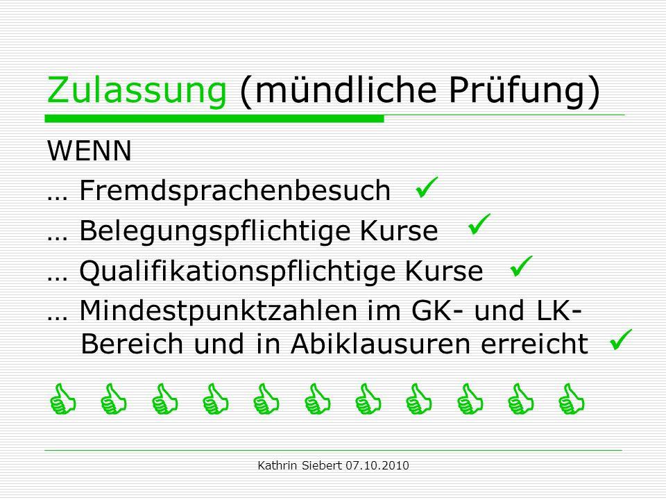 Kathrin Siebert 07.10.2010 Zulassung (mündliche Prüfung) WENN … Fremdsprachenbesuch … Belegungspflichtige Kurse … Qualifikationspflichtige Kurse … Mindestpunktzahlen im GK- und LK- Bereich und in Abiklausuren erreicht