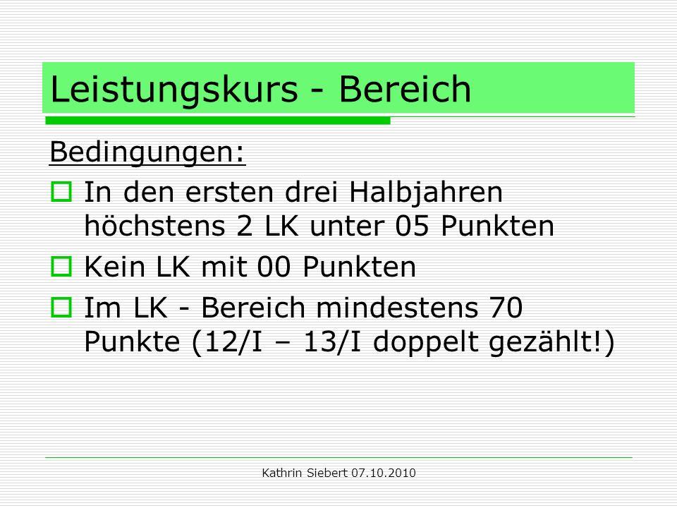 Kathrin Siebert 07.10.2010 Leistungskurs - Bereich Bedingungen: In den ersten drei Halbjahren höchstens 2 LK unter 05 Punkten Kein LK mit 00 Punkten Im LK - Bereich mindestens 70 Punkte (12/I – 13/I doppelt gezählt!)