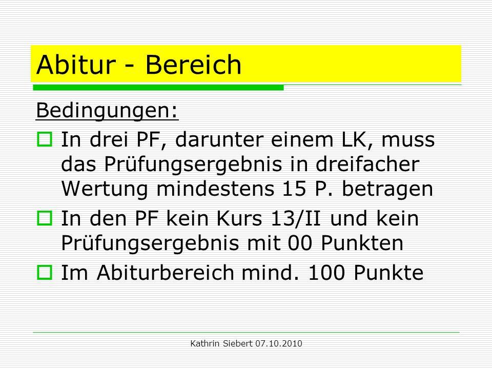 Kathrin Siebert 07.10.2010 Abitur - Bereich Bedingungen: In drei PF, darunter einem LK, muss das Prüfungsergebnis in dreifacher Wertung mindestens 15 P.