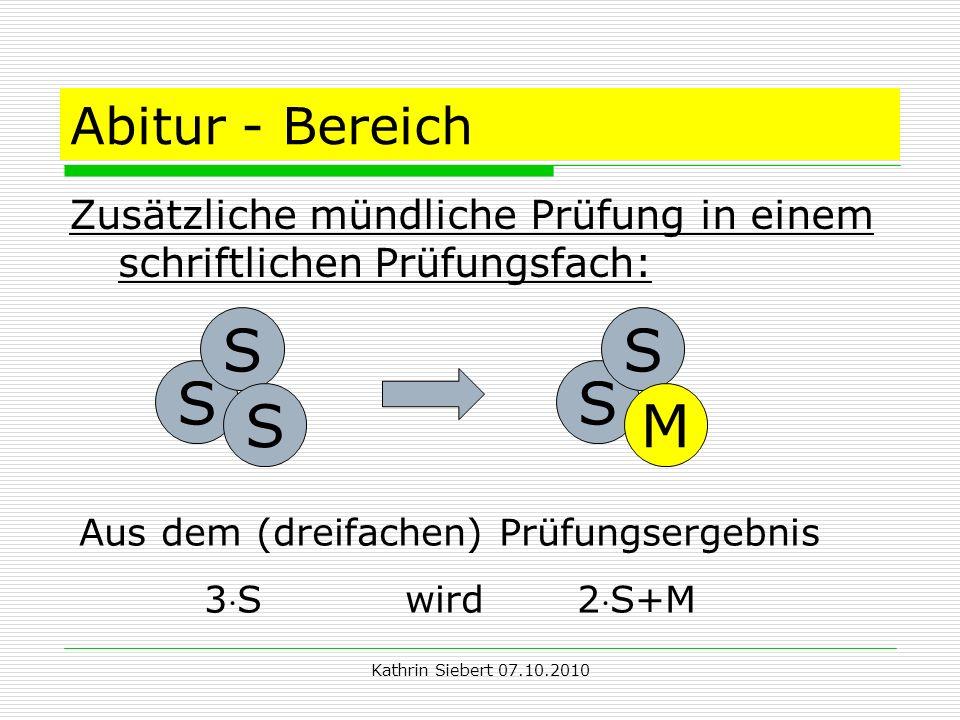 Kathrin Siebert 07.10.2010 Abitur - Bereich Zusätzliche mündliche Prüfung in einem schriftlichen Prüfungsfach: S S S S S M Aus dem (dreifachen) Prüfungsergebnis 3S wird 2S+M