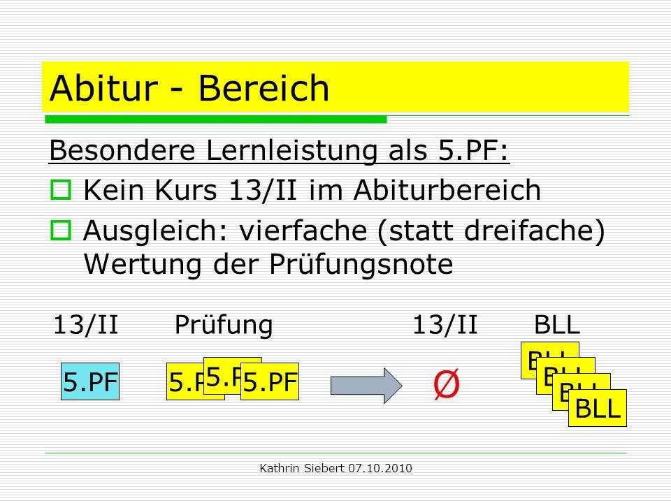 Kathrin Siebert 07.10.2010 Abitur - Bereich Besondere Lernleistung als 5.PF: Kein Kurs 13/II im Abiturbereich Ausgleich: vierfache (statt dreifache) Wertung der Prüfungsnote 13/II Prüfung13/II BLL 5.PF BLL Ø