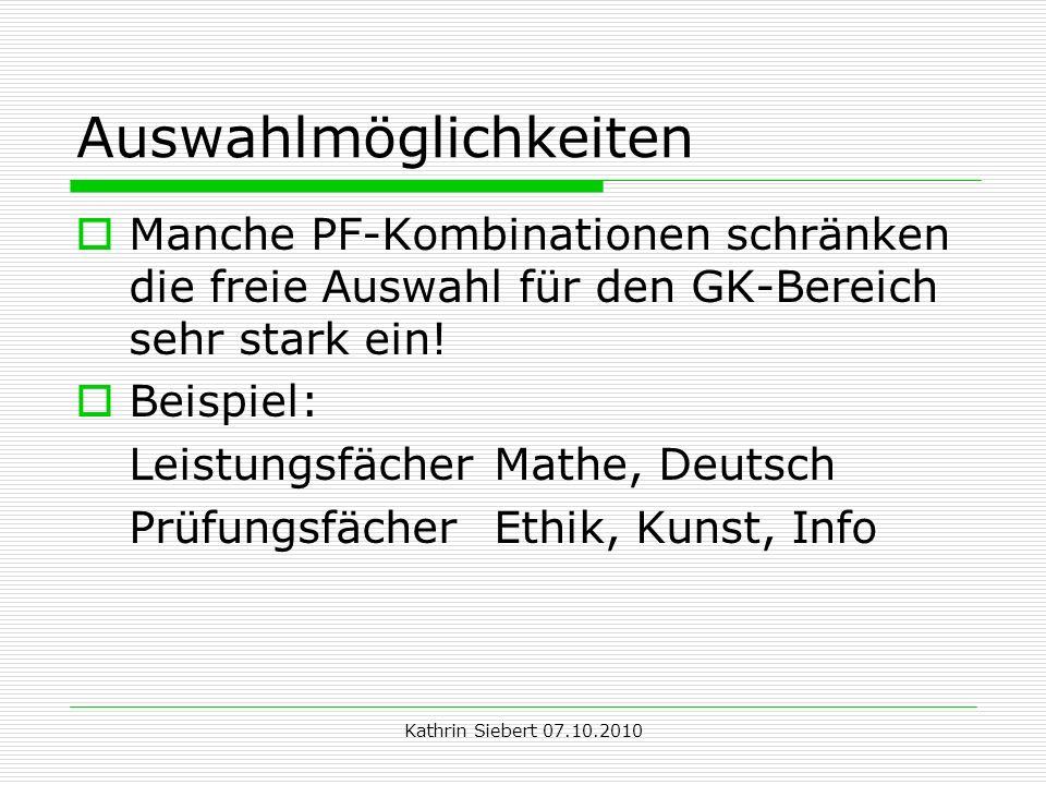 Kathrin Siebert 07.10.2010 Auswahlmöglichkeiten Manche PF-Kombinationen schränken die freie Auswahl für den GK-Bereich sehr stark ein.