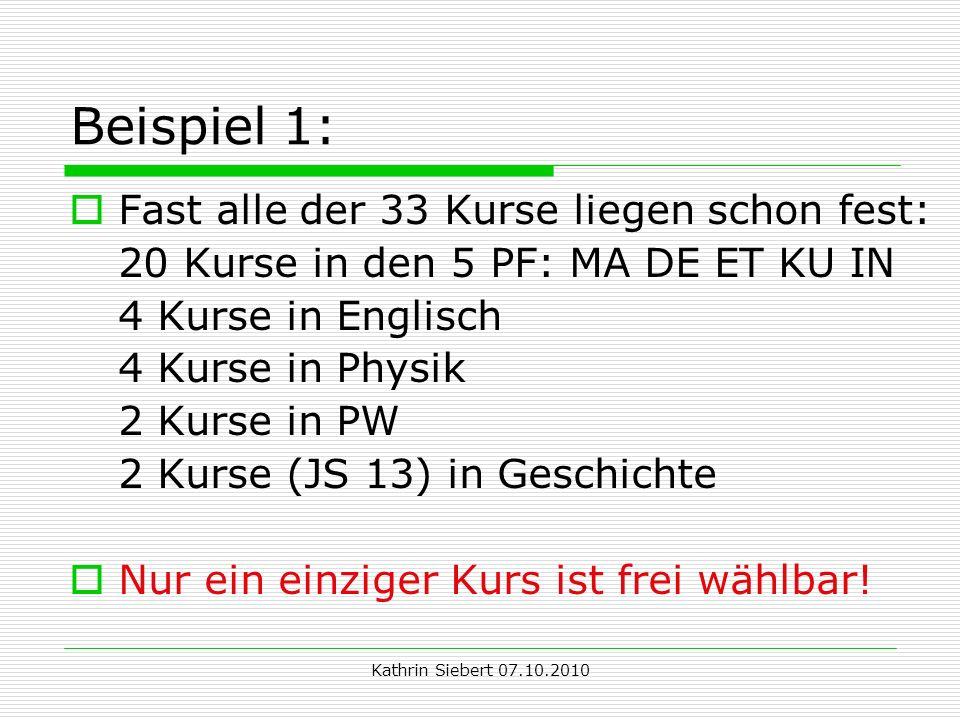 Kathrin Siebert 07.10.2010 Beispiel 1: Fast alle der 33 Kurse liegen schon fest: 20 Kurse in den 5 PF: MA DE ET KU IN 4 Kurse in Englisch 4 Kurse in Physik 2 Kurse in PW 2 Kurse (JS 13) in Geschichte Nur ein einziger Kurs ist frei wählbar!
