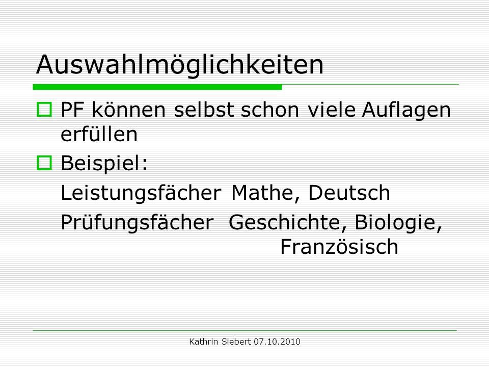 Kathrin Siebert 07.10.2010 Auswahlmöglichkeiten PF können selbst schon viele Auflagen erfüllen Beispiel: Leistungsfächer Mathe, Deutsch Prüfungsfächer Geschichte, Biologie, Französisch