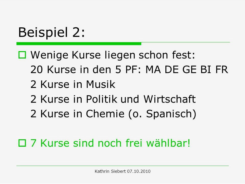 Kathrin Siebert 07.10.2010 Beispiel 2: Wenige Kurse liegen schon fest: 20 Kurse in den 5 PF: MA DE GE BI FR 2 Kurse in Musik 2 Kurse in Politik und Wirtschaft 2 Kurse in Chemie (o.