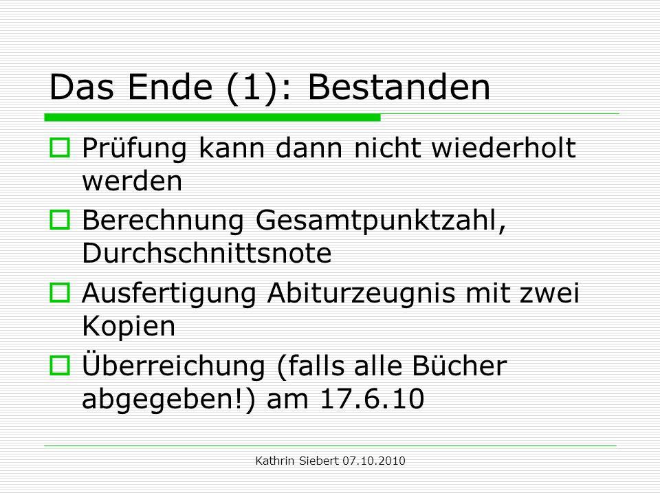 Kathrin Siebert 07.10.2010 Das Ende (1): Bestanden Prüfung kann dann nicht wiederholt werden Berechnung Gesamtpunktzahl, Durchschnittsnote Ausfertigung Abiturzeugnis mit zwei Kopien Überreichung (falls alle Bücher abgegeben!) am 17.6.10