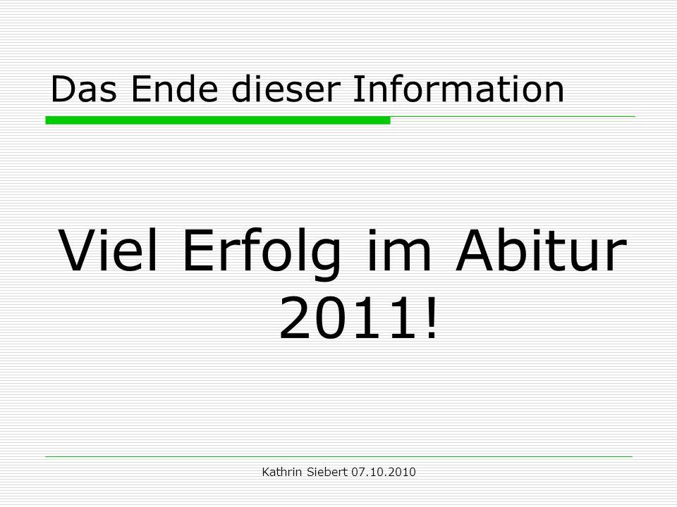 Kathrin Siebert 07.10.2010 Das Ende dieser Information Viel Erfolg im Abitur 2011!