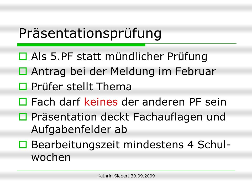 Kathrin Siebert 30.09.2009 Präsentationsprüfung Als 5.PF statt mündlicher Prüfung Antrag bei der Meldung im Februar Prüfer stellt Thema Fach darf kein