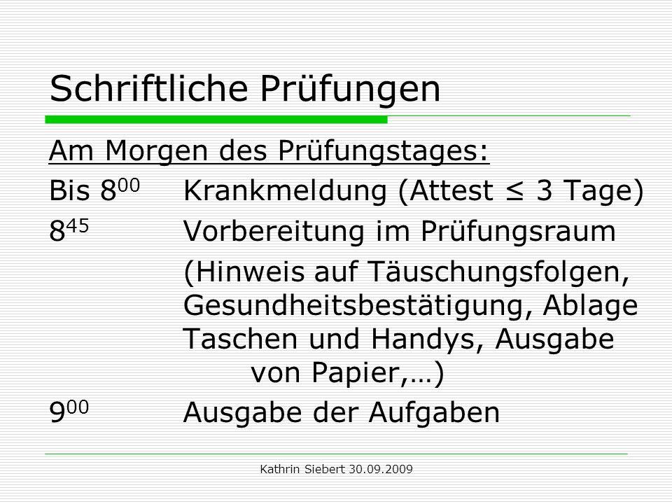 Kathrin Siebert 30.09.2009 Schriftliche Prüfungen Am Morgen des Prüfungstages: Bis 8 00 Krankmeldung (Attest 3 Tage) 8 45 Vorbereitung im Prüfungsraum