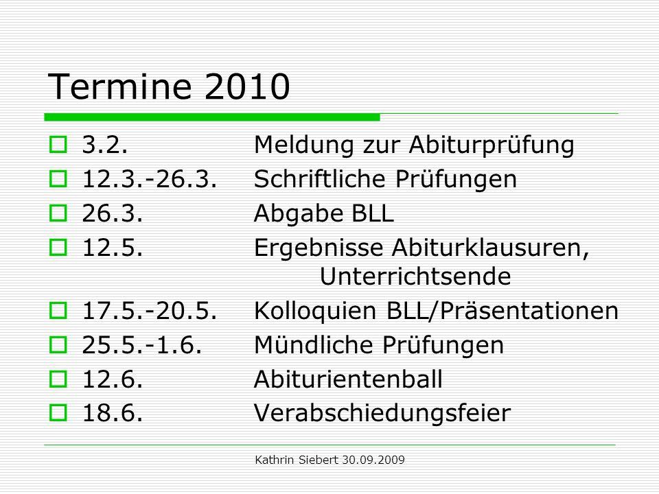 Kathrin Siebert 30.09.2009 Termine 2010 3.2. Meldung zur Abiturprüfung 12.3.-26.3. Schriftliche Prüfungen 26.3. Abgabe BLL 12.5. Ergebnisse Abiturklau