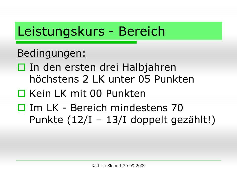 Kathrin Siebert 30.09.2009 Leistungskurs - Bereich Bedingungen: In den ersten drei Halbjahren höchstens 2 LK unter 05 Punkten Kein LK mit 00 Punkten Im LK - Bereich mindestens 70 Punkte (12/I – 13/I doppelt gezählt!)