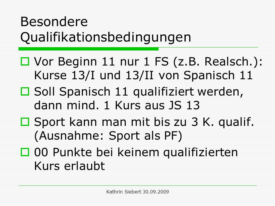 Kathrin Siebert 30.09.2009 Besondere Qualifikationsbedingungen Vor Beginn 11 nur 1 FS (z.B. Realsch.): Kurse 13/I und 13/II von Spanisch 11 Soll Spani